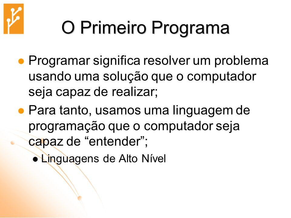 O Primeiro Programa Programar significa resolver um problema usando uma solução que o computador seja capaz de realizar;