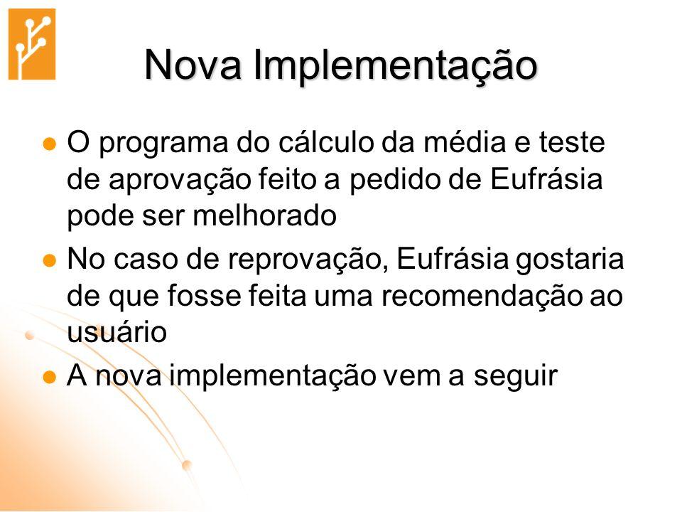 Nova Implementação O programa do cálculo da média e teste de aprovação feito a pedido de Eufrásia pode ser melhorado.