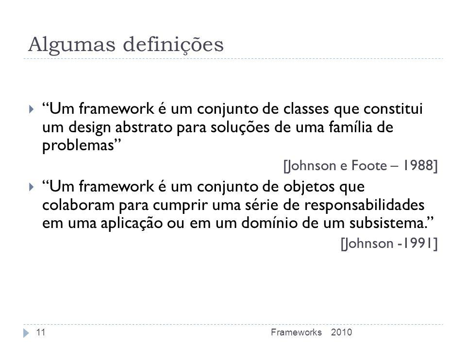 Algumas definições Um framework é um conjunto de classes que constitui um design abstrato para soluções de uma família de problemas