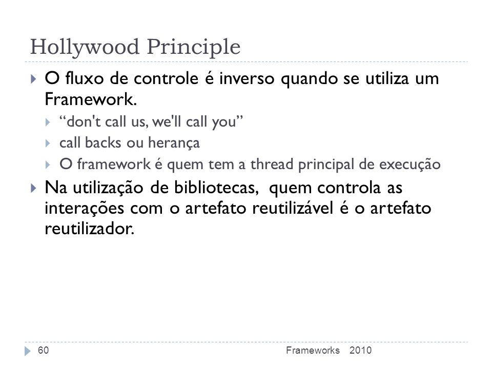 Hollywood Principle O fluxo de controle é inverso quando se utiliza um Framework. don t call us, we ll call you