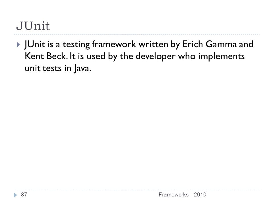 JUnit JUnit is a testing framework written by Erich Gamma and Kent Beck. It is used by the developer who implements unit tests in Java.