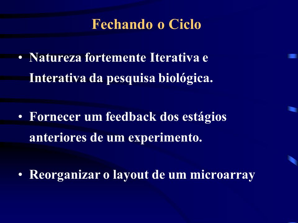 Fechando o Ciclo Natureza fortemente Iterativa e Interativa da pesquisa biológica. Fornecer um feedback dos estágios anteriores de um experimento.