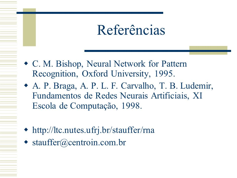 Referências C. M. Bishop, Neural Network for Pattern Recognition, Oxford University, 1995.