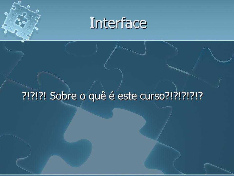 Interface ! ! ! Sobre o quê é este curso ! ! ! !