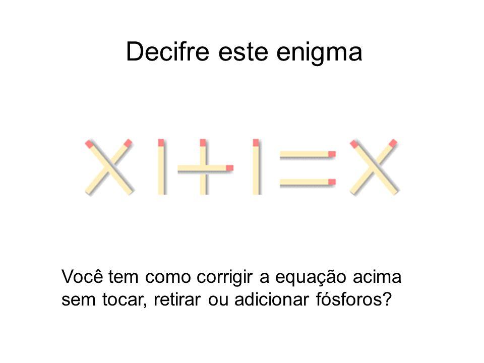 Decifre este enigma Você tem como corrigir a equação acima sem tocar, retirar ou adicionar fósforos