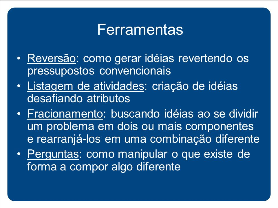 Ferramentas Reversão: como gerar idéias revertendo os pressupostos convencionais. Listagem de atividades: criação de idéias desafiando atributos.