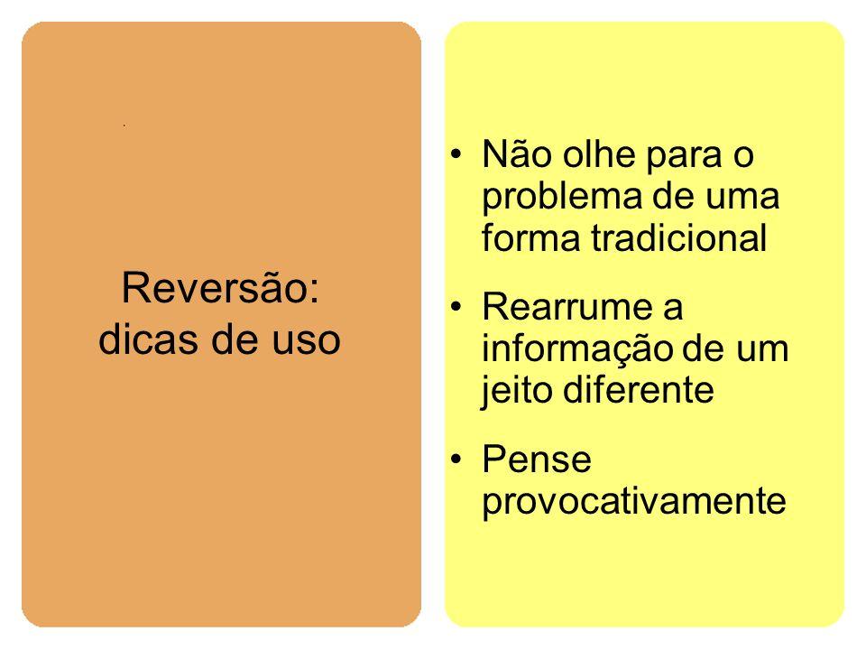 Reversão: dicas de uso Não olhe para o problema de uma forma tradicional. Rearrume a informação de um jeito diferente.