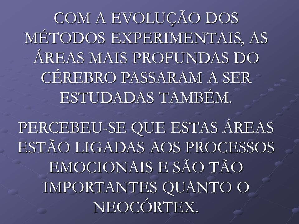 COM A EVOLUÇÃO DOS MÉTODOS EXPERIMENTAIS, AS ÁREAS MAIS PROFUNDAS DO CÉREBRO PASSARAM A SER ESTUDADAS TAMBÉM.