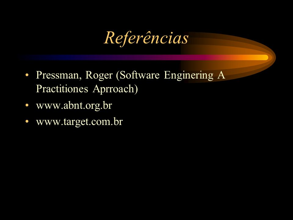 Referências Pressman, Roger (Software Enginering A Practitiones Aprroach) www.abnt.org.br.