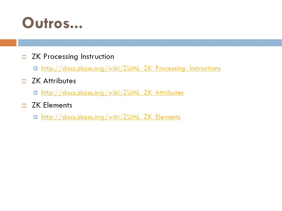 Outros... ZK Processing Instruction ZK Attributes ZK Elements