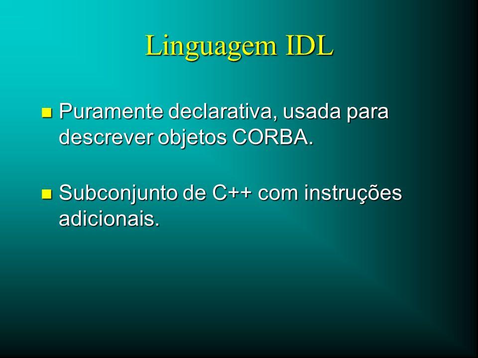 Linguagem IDL Puramente declarativa, usada para descrever objetos CORBA.