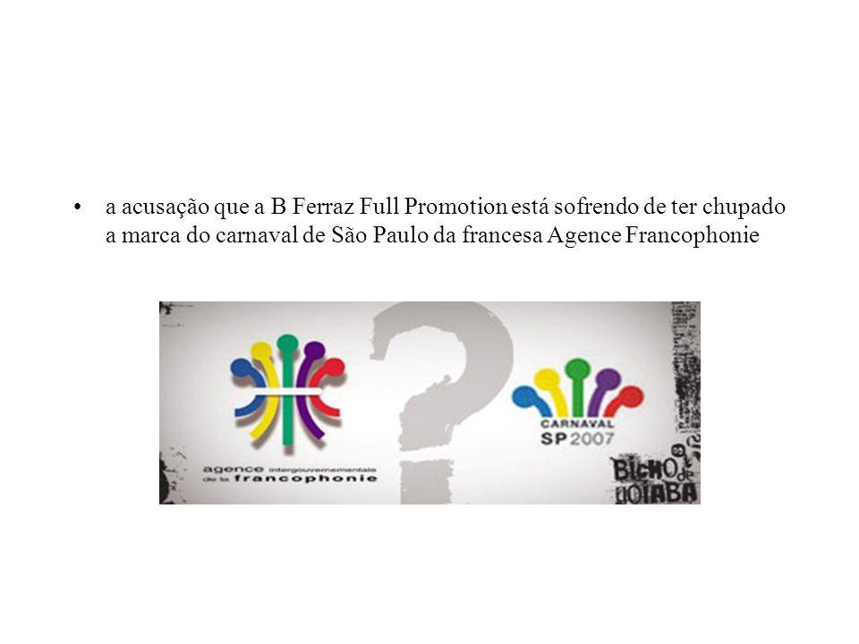 a acusação que a B Ferraz Full Promotion está sofrendo de ter chupado a marca do carnaval de São Paulo da francesa Agence Francophonie