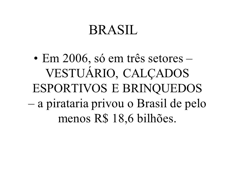 BRASIL Em 2006, só em três setores – VESTUÁRIO, CALÇADOS ESPORTIVOS E BRINQUEDOS – a pirataria privou o Brasil de pelo menos R$ 18,6 bilhões.