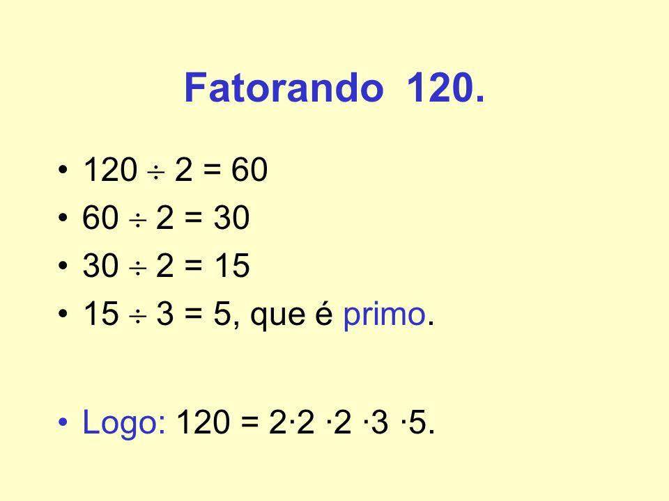 Fatorando 120. 120  2 = 60. 60  2 = 30. 30  2 = 15.