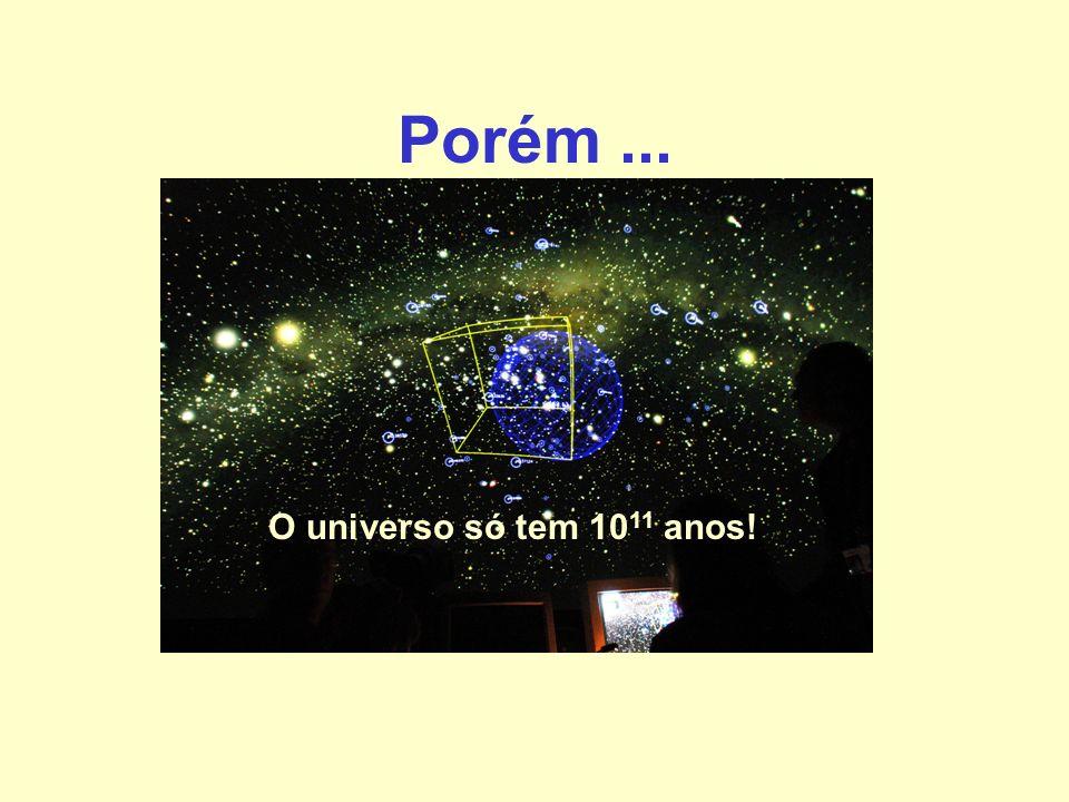 Porém ... O universo só tem 1011 anos!
