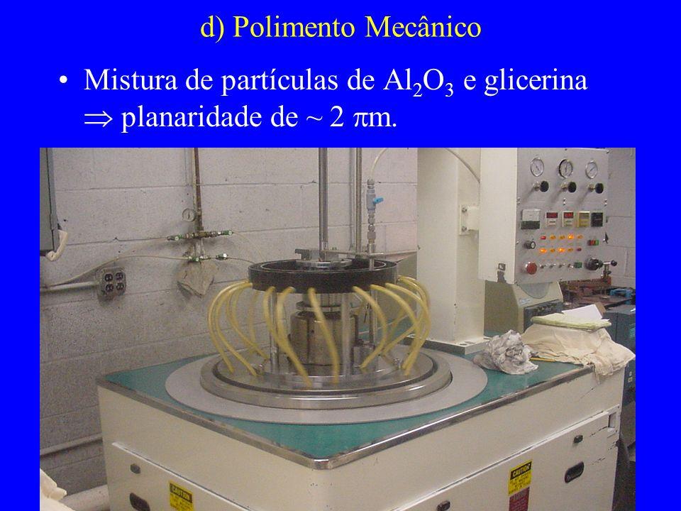 d) Polimento Mecânico Mistura de partículas de Al2O3 e glicerina  planaridade de ~ 2 m.