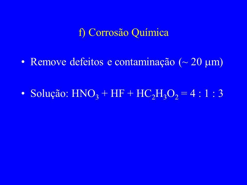 f) Corrosão Química Remove defeitos e contaminação (~ 20 m) Solução: HNO3 + HF + HC2H3O2 = 4 : 1 : 3.