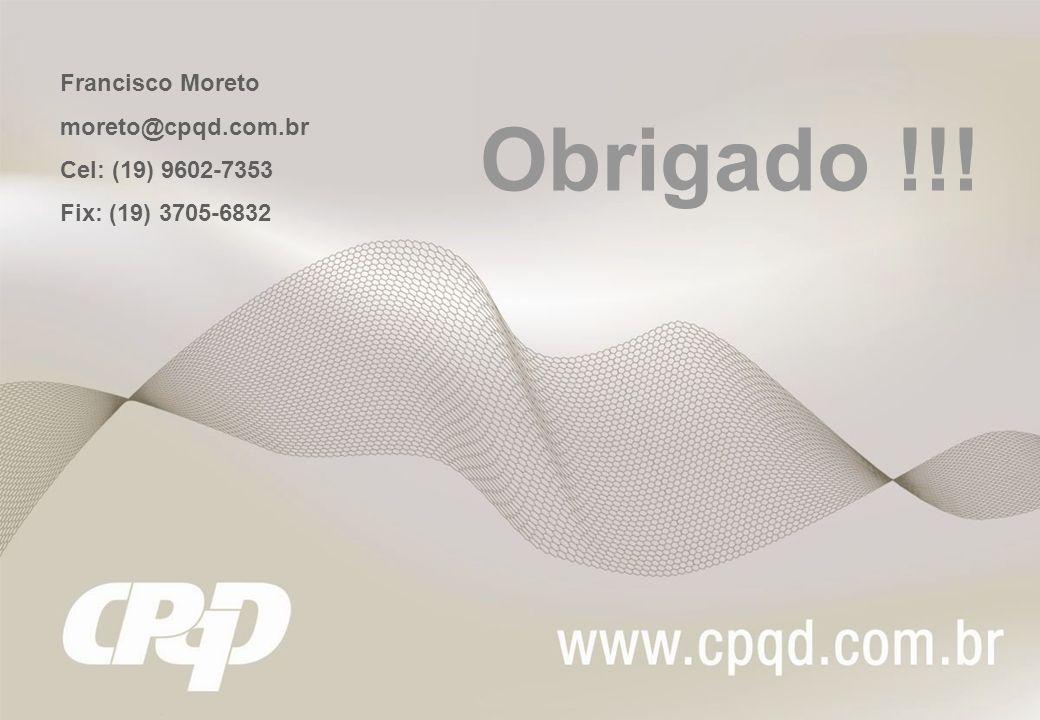 Obrigado !!! Francisco Moreto moreto@cpqd.com.br Cel: (19) 9602-7353