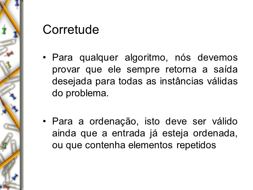 Corretude Para qualquer algoritmo, nós devemos provar que ele sempre retorna a saída desejada para todas as instâncias válidas do problema.