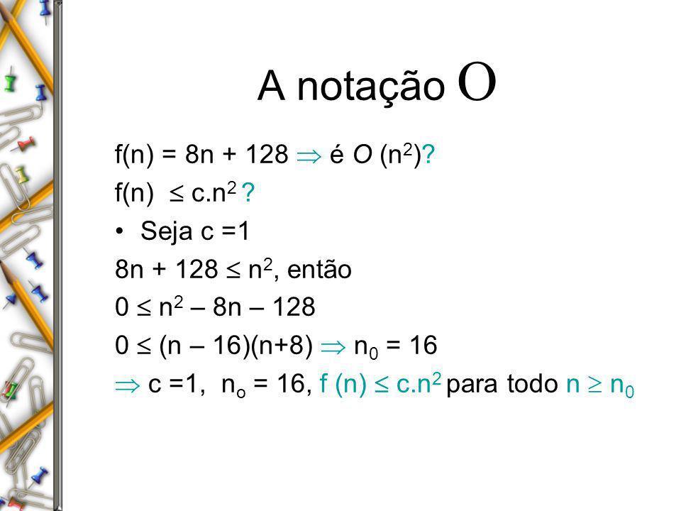 A notação O f(n) = 8n + 128  é O (n2) f(n)  c.n2 Seja c =1