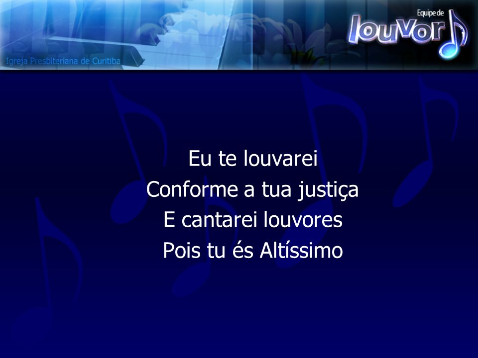 Eu te louvarei Conforme a tua justiça E cantarei louvores Pois tu és Altíssimo