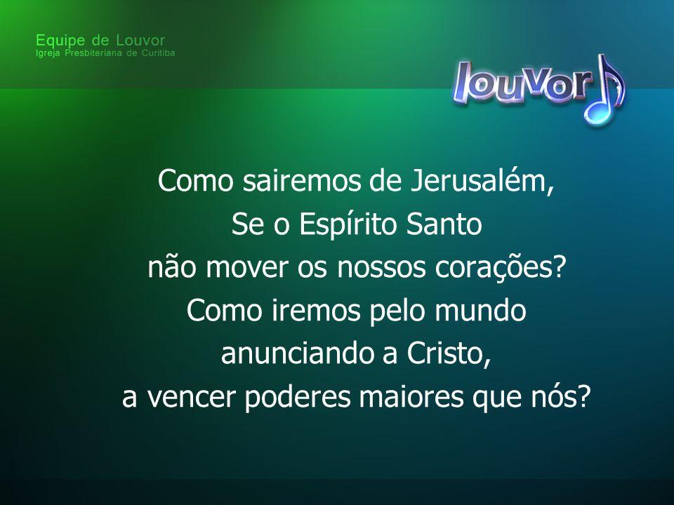 Como sairemos de Jerusalém, Se o Espírito Santo não mover os nossos corações.