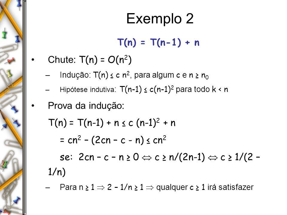 Exemplo 2 T(n) = T(n-1) + n Chute: T(n) = O(n2) Prova da indução: