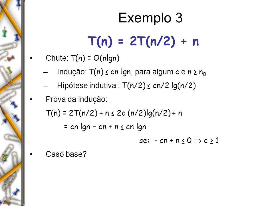 Exemplo 3 T(n) = 2T(n/2) + n Chute: T(n) = O(nlgn)