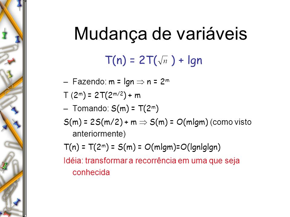 Mudança de variáveis T(n) = 2T( ) + lgn Fazendo: m = lgn  n = 2m