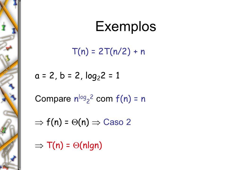 Exemplos T(n) = 2T(n/2) + n a = 2, b = 2, log22 = 1