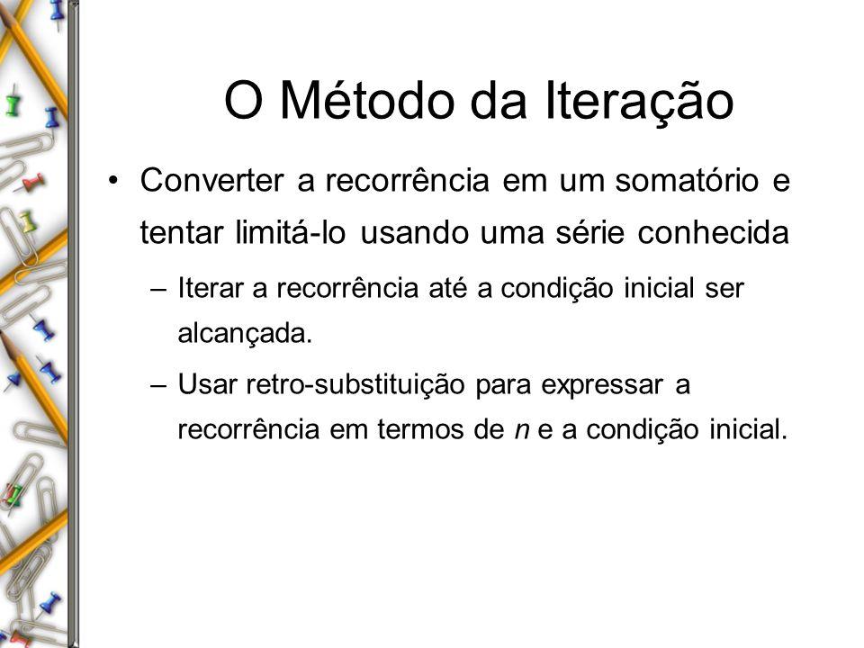 O Método da Iteração Converter a recorrência em um somatório e tentar limitá-lo usando uma série conhecida.