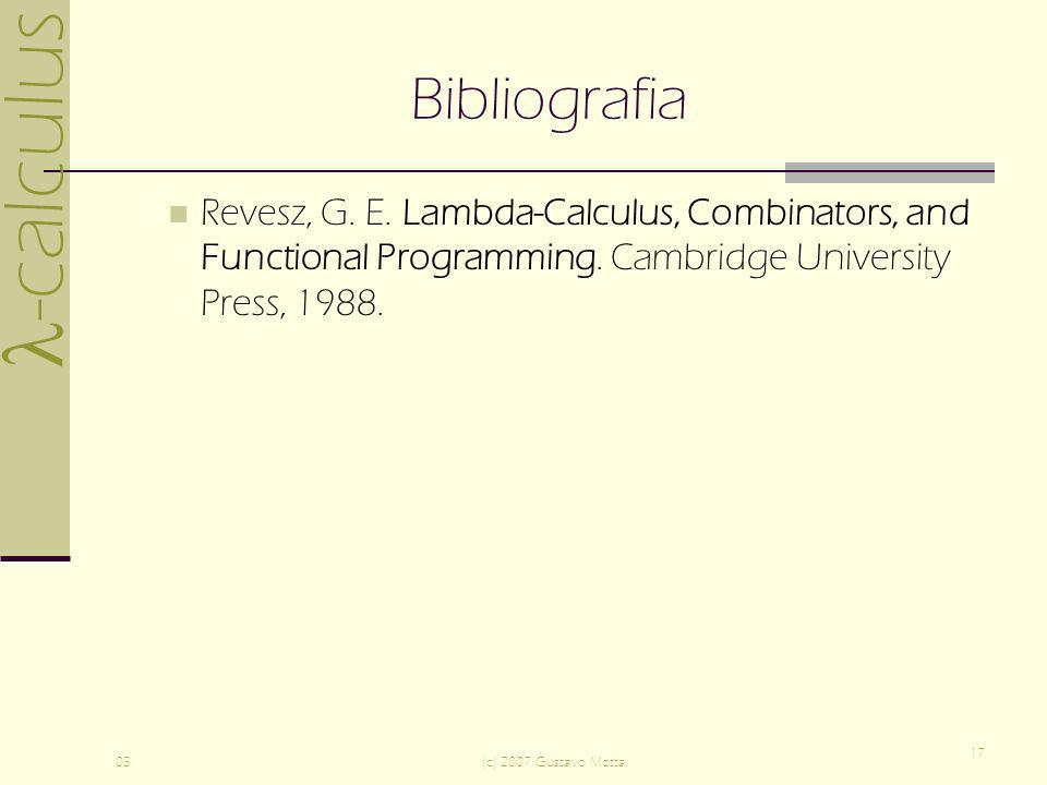 Bibliografia Revesz, G. E. Lambda-Calculus, Combinators, and Functional Programming. Cambridge University Press, 1988.