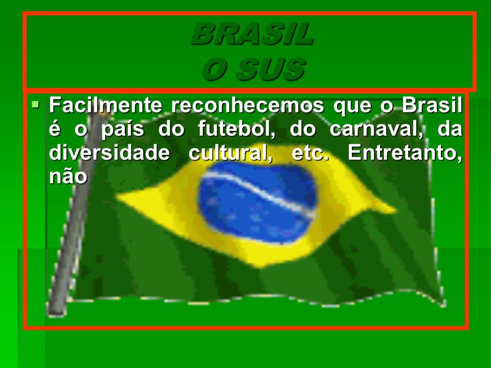 BRASIL O SUS Facilmente reconhecemos que o Brasil é o país do futebol, do carnaval, da diversidade cultural, etc.