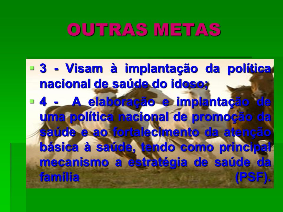 OUTRAS METAS 3 - Visam à implantação da política nacional de saúde do idoso;