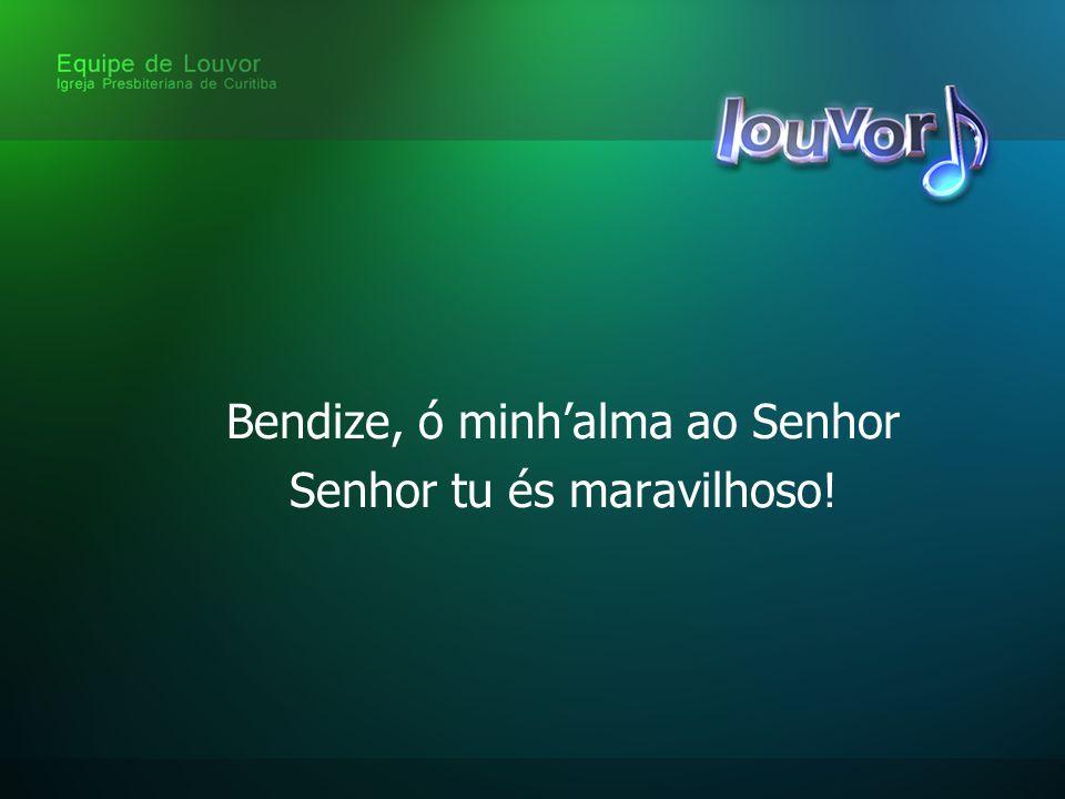 Bendize, ó minh'alma ao Senhor Senhor tu és maravilhoso!