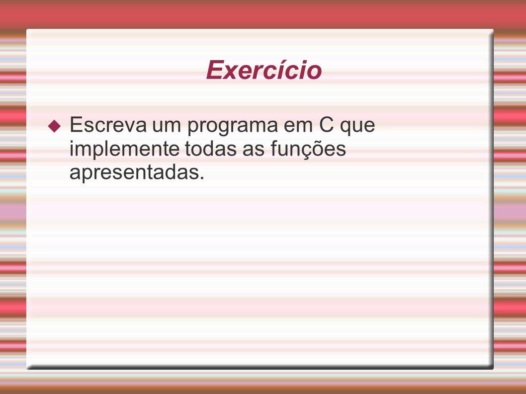 Exercício Escreva um programa em C que implemente todas as funções apresentadas.