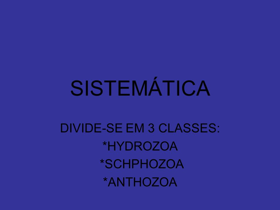 DIVIDE-SE EM 3 CLASSES: *HYDROZOA *SCHPHOZOA *ANTHOZOA