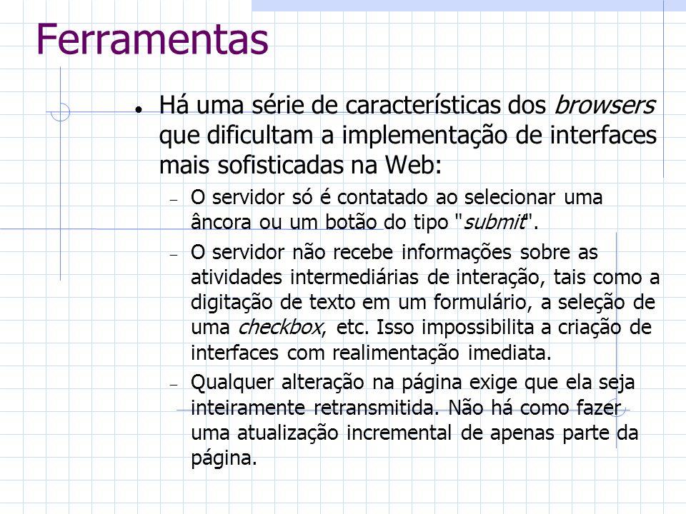 Ferramentas Há uma série de características dos browsers que dificultam a implementação de interfaces mais sofisticadas na Web: