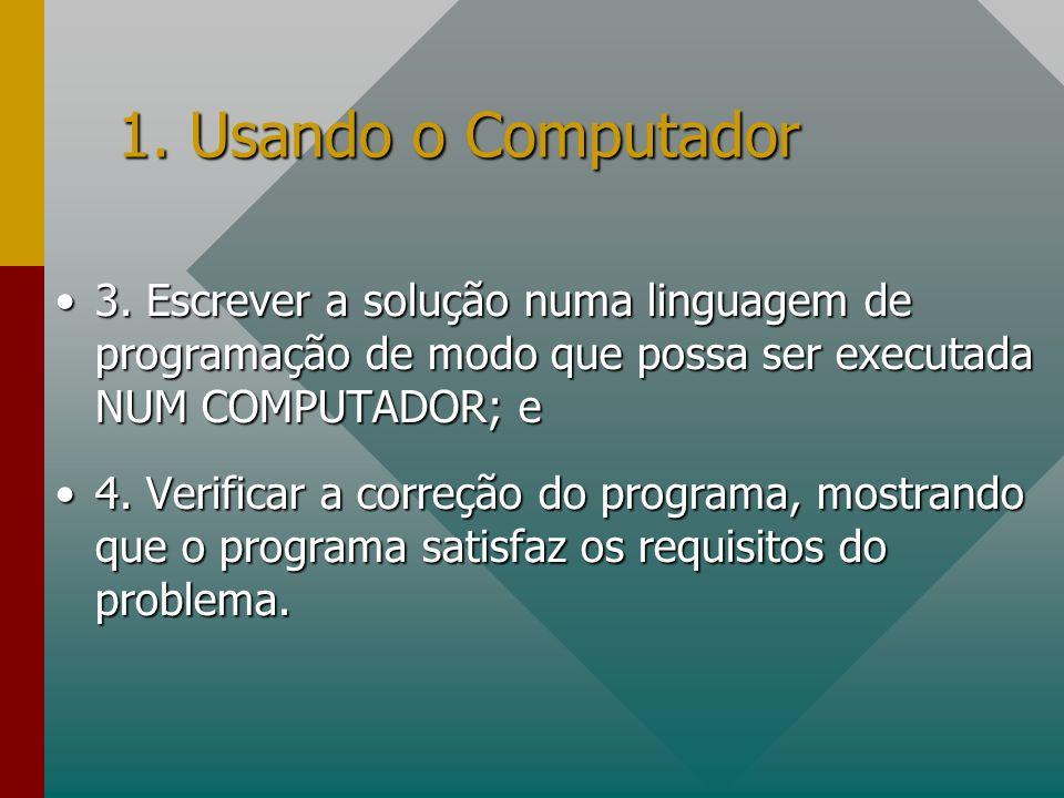 1. Usando o Computador 3. Escrever a solução numa linguagem de programação de modo que possa ser executada NUM COMPUTADOR; e.