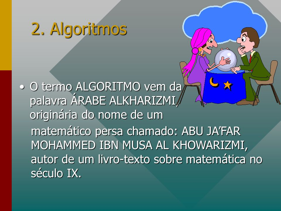 2. Algoritmos O termo ALGORITMO vem da palavra ÁRABE ALKHARIZMI, originária do nome de um.
