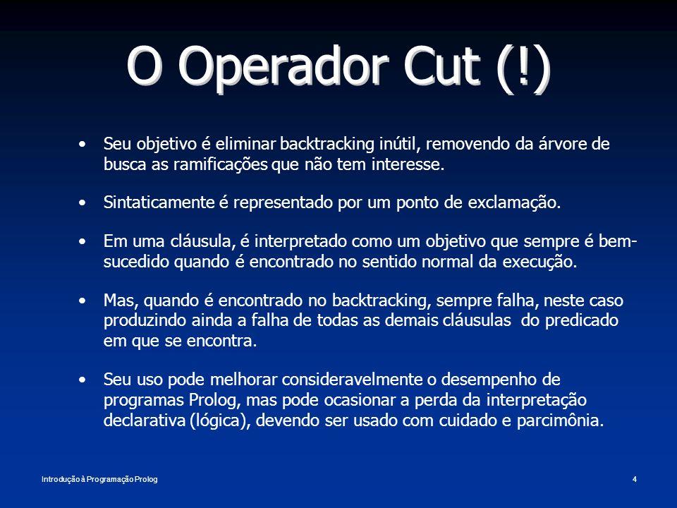 O Operador Cut (!) Seu objetivo é eliminar backtracking inútil, removendo da árvore de busca as ramificações que não tem interesse.