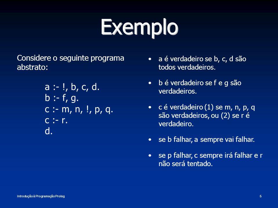 Exemplo a :- !, b, c, d. b :- f, g. c :- m, n, !, p, q. c :- r. d.