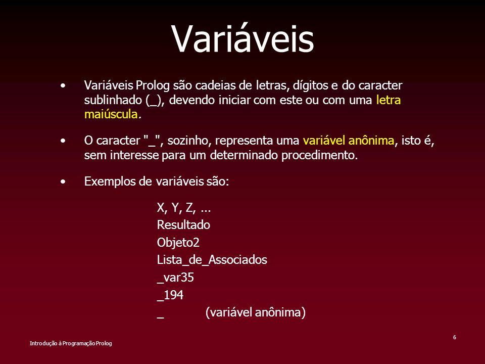 Variáveis Variáveis Prolog são cadeias de letras, dígitos e do caracter sublinhado (_), devendo iniciar com este ou com uma letra maiúscula.