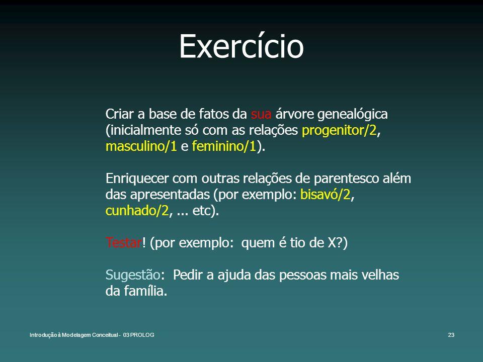 Exercício Criar a base de fatos da sua árvore genealógica (inicialmente só com as relações progenitor/2, masculino/1 e feminino/1).