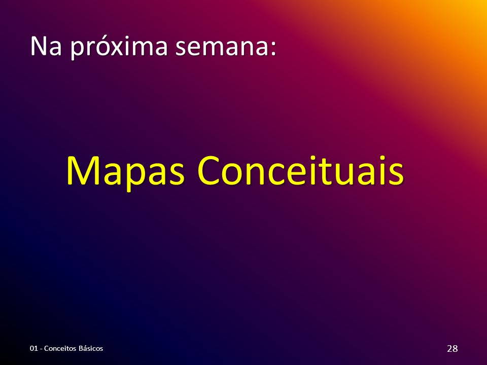 Na próxima semana: Mapas Conceituais 01 - Conceitos Básicos