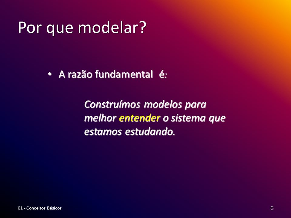 Por que modelar A razão fundamental é: