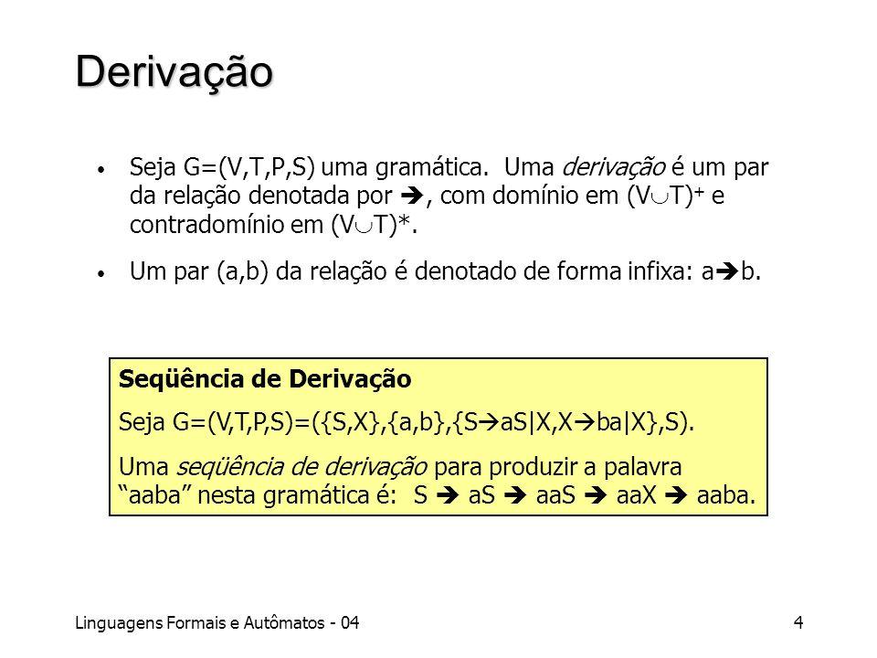 Derivação Seja G=(V,T,P,S) uma gramática. Uma derivação é um par da relação denotada por , com domínio em (VT)+ e contradomínio em (VT)*.