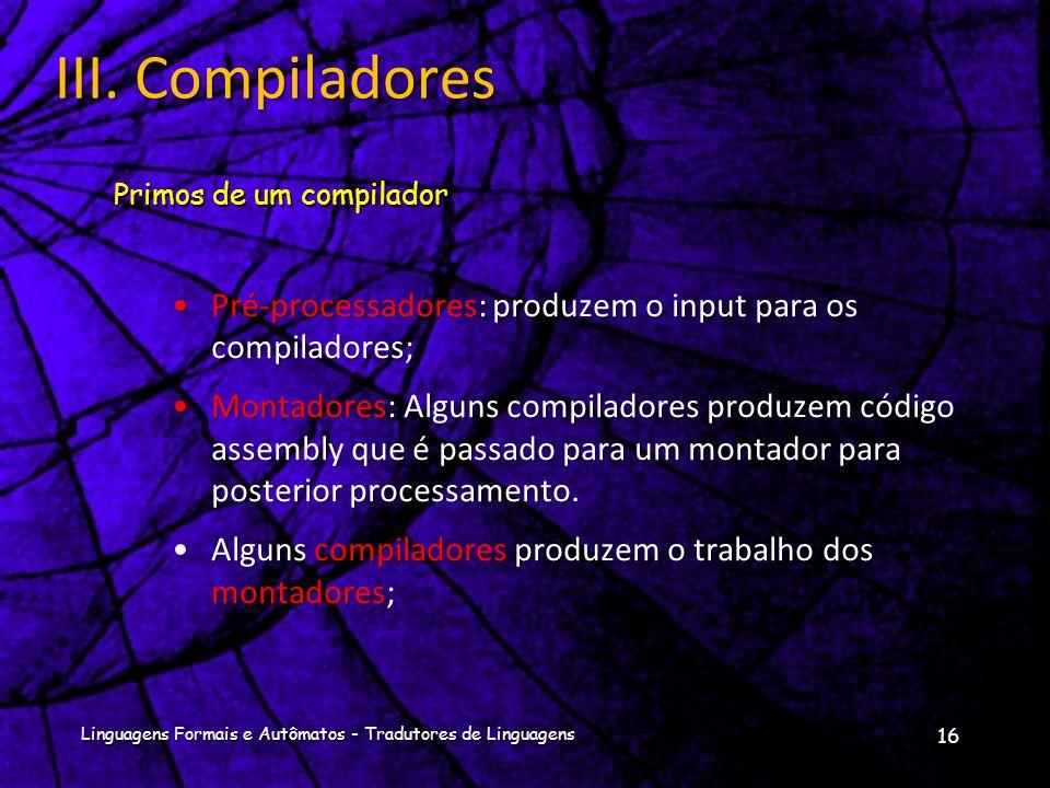 III. Compiladores Primos de um compilador. Pré-processadores: produzem o input para os compiladores;