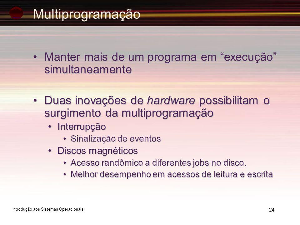 Multiprogramação Manter mais de um programa em execução simultaneamente. Duas inovações de hardware possibilitam o surgimento da multiprogramação.