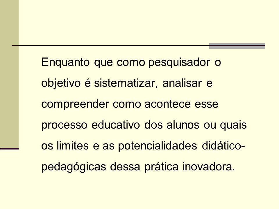 Enquanto que como pesquisador o objetivo é sistematizar, analisar e compreender como acontece esse processo educativo dos alunos ou quais os limites e as potencialidades didático-pedagógicas dessa prática inovadora.